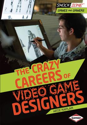 The Crazy Careers of Video Game Designers By Kaplan, Arie